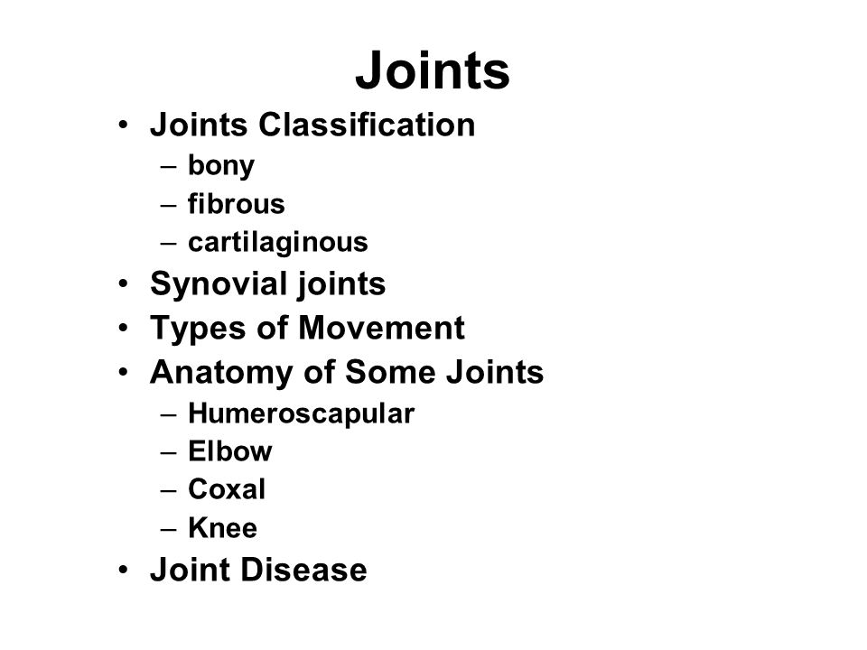 Joints Joints Classification –bony –fibrous –cartilaginous Synovial joints Types of Movement Anatomy of Some Joints –Humeroscapular –Elbow –Coxal –Kne