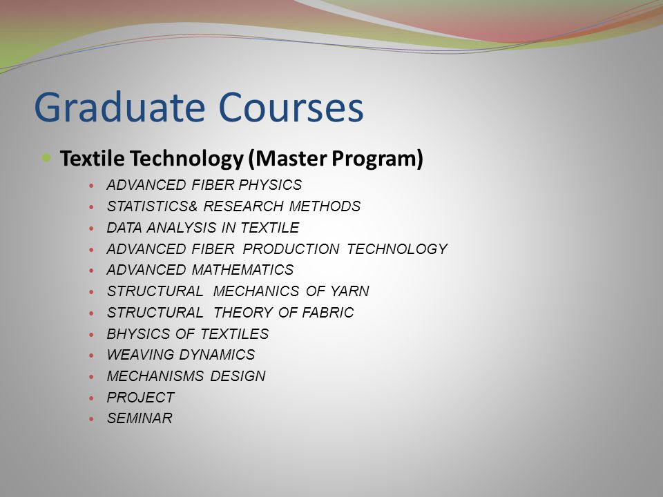 Graduate Courses Textile Technology (Master Program) ADVANCED FIBER PHYSICS STATISTICS& RESEARCH METHODS DATA ANALYSIS IN TEXTILE ADVANCED FIBER PRODUCTION TECHNOLOGY ADVANCED MATHEMATICS STRUCTURAL MECHANICS OF YARN STRUCTURAL THEORY OF FABRIC BHYSICS OF TEXTILES WEAVING DYNAMICS MECHANISMS DESIGN PROJECT SEMINAR