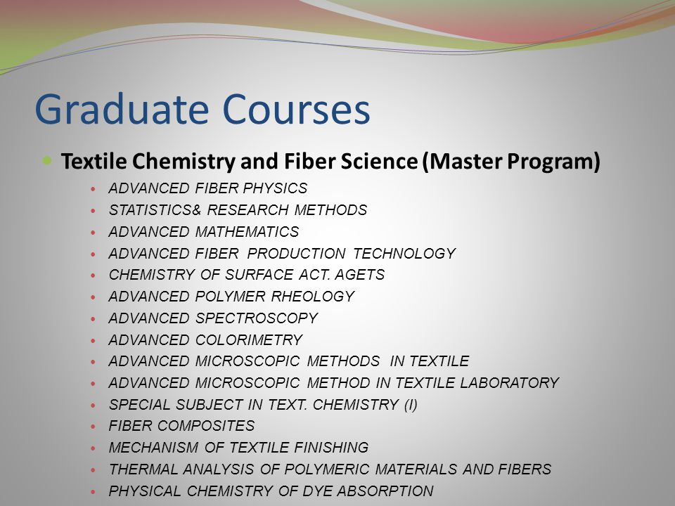 Graduate Courses Textile Chemistry and Fiber Science (Master Program) ADVANCED FIBER PHYSICS STATISTICS& RESEARCH METHODS ADVANCED MATHEMATICS ADVANCED FIBER PRODUCTION TECHNOLOGY CHEMISTRY OF SURFACE ACT.