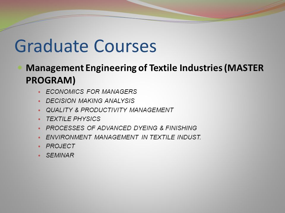 Graduate Courses Management Engineering of Textile Industries (MASTER PROGRAM) ECONOMICS FOR MANAGERS DECISION MAKING ANALYSIS QUALITY & PRODUCTIVITY MANAGEMENT TEXTILE PHYSICS PROCESSES OF ADVANCED DYEING & FINISHING ENVIRONMENT MANAGEMENT IN TEXTILE INDUST.