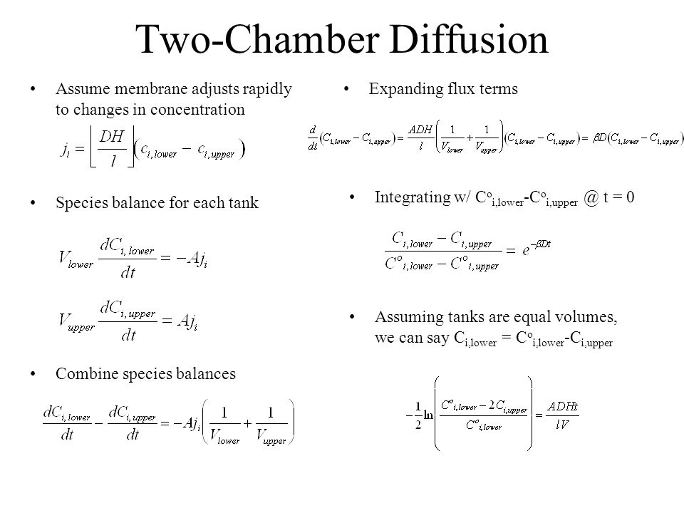 Two-Chamber Diffusion Assume membrane adjusts rapidly to changes in concentration Species balance for each tank Combine species balances Expanding flux terms Integrating w/ C o i,lower -C o i,upper @ t = 0 Assuming tanks are equal volumes, we can say C i,lower = C o i,lower -C i,upper