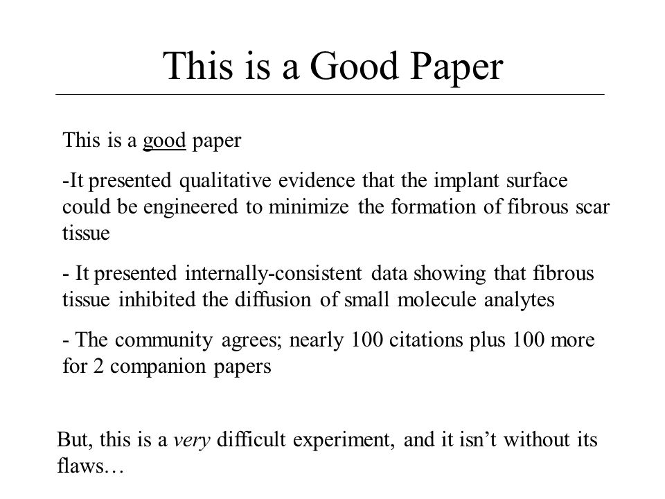 This is a Good Paper This is a good paper -It presented qualitative evidence that the implant surface could be engineered to minimize the formation of fibrous scar tissue - It presented internally-consistent data showing that fibrous tissue inhibited the diffusion of small molecule analytes - The community agrees; nearly 100 citations plus 100 more for 2 companion papers But, this is a very difficult experiment, and it isn't without its flaws…