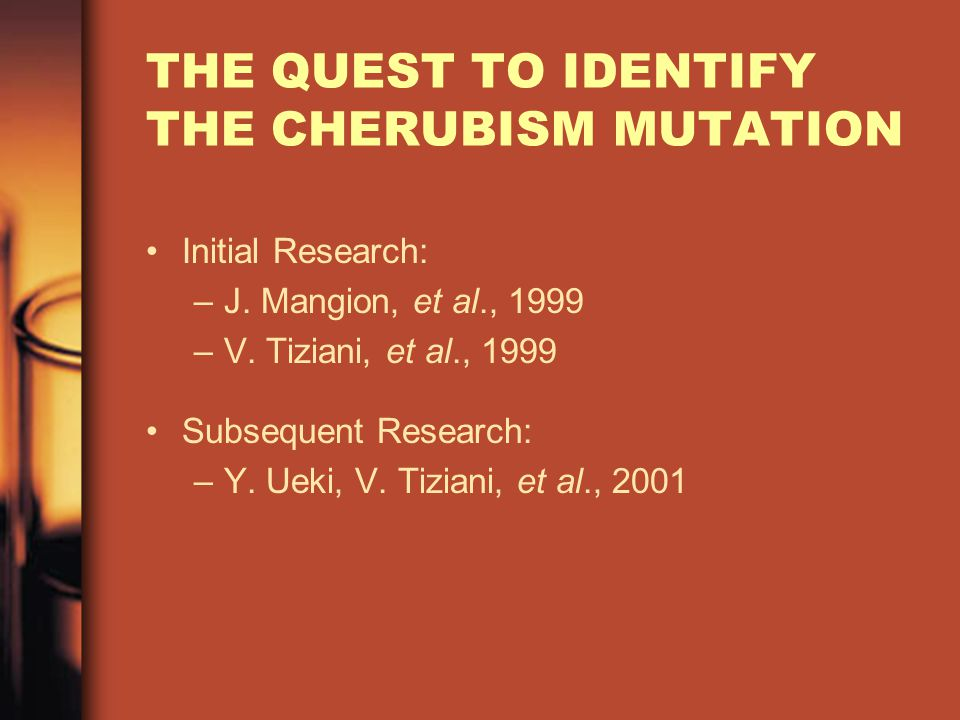THE QUEST TO IDENTIFY THE CHERUBISM MUTATION Initial Research: –J.