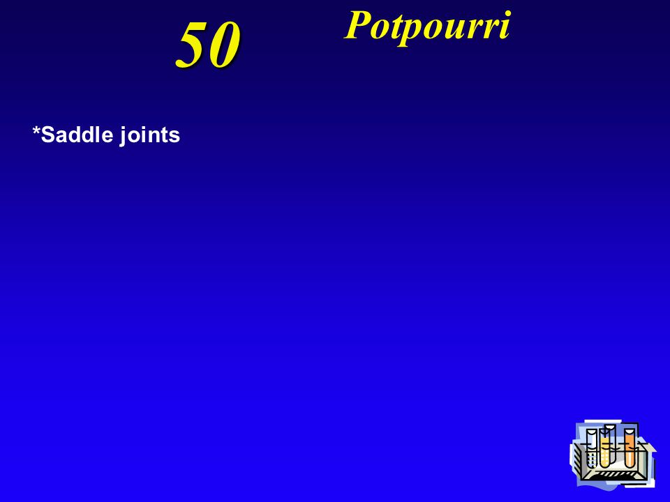 50 Potpourri Have two bones that each have a concave face on one axis and convex on the other; allow for circumduction but not rotation?