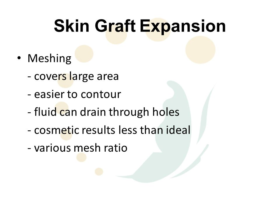 Skin Graft Expansion Meshing - covers large area - easier to contour - fluid can drain through holes - cosmetic results less than ideal - various mesh ratio