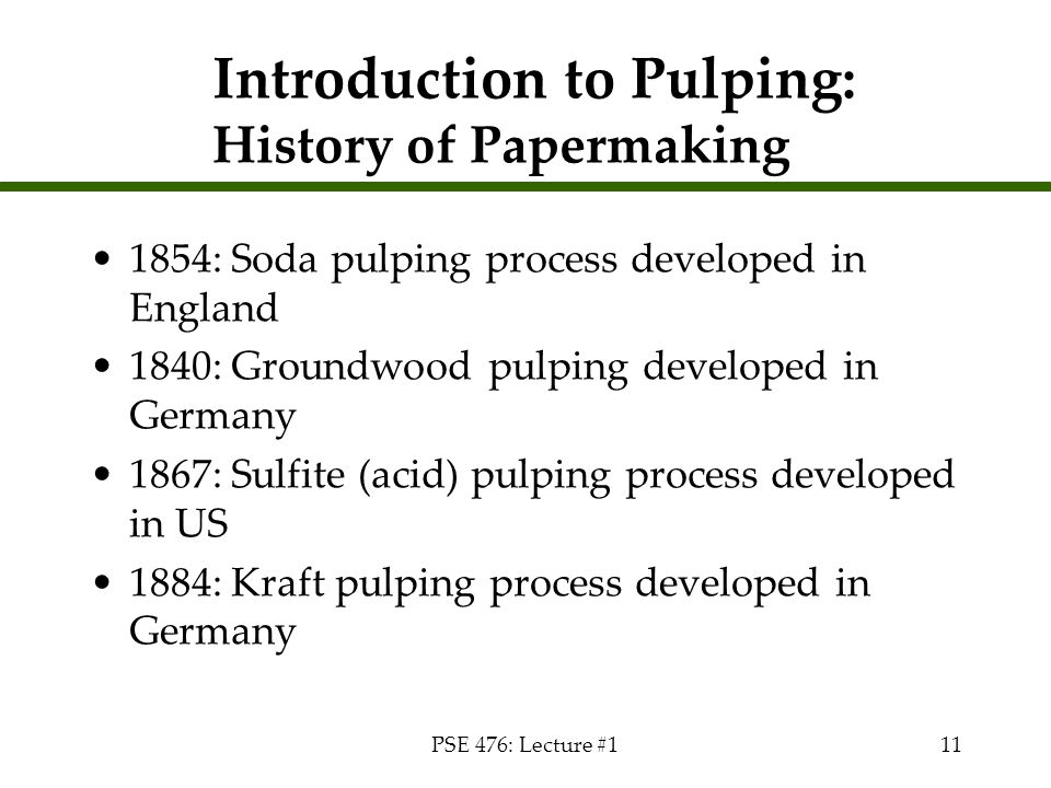 PSE 476: Lecture #111 Introduction to Pulping: History of Papermaking 1854: Soda pulping process developed in England 1840: Groundwood pulping develop