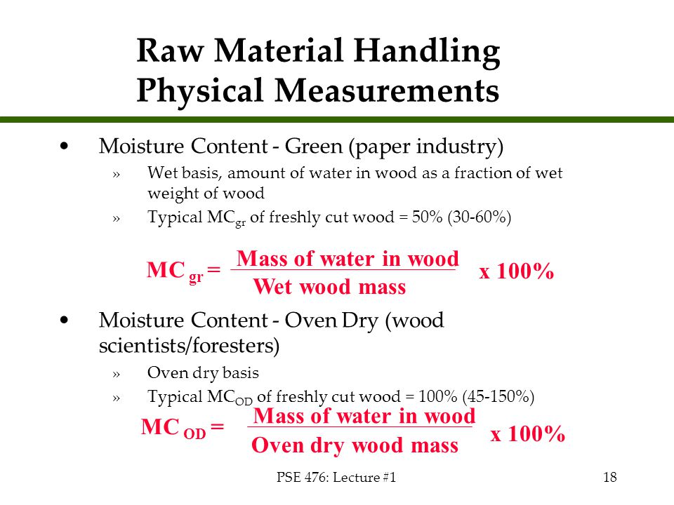 PSE 476: Lecture #118 Raw Material Handling Physical Measurements Moisture Content - Green (paper industry) »Wet basis, amount of water in wood as a f