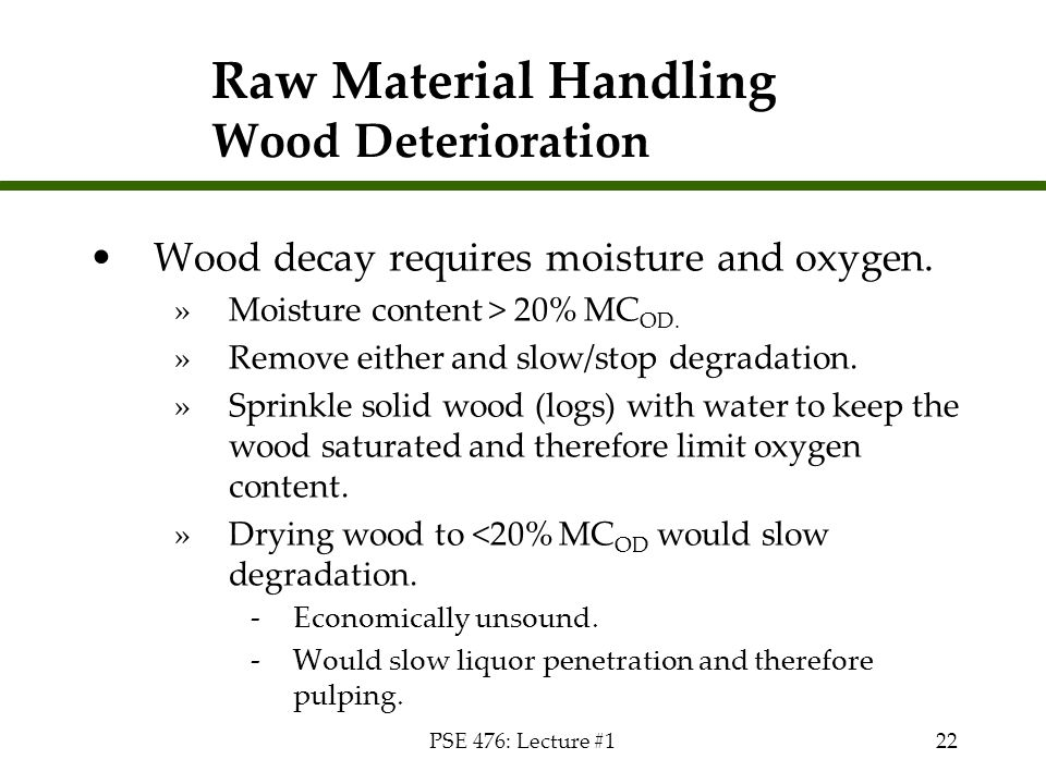 PSE 476: Lecture #122 Raw Material Handling Wood Deterioration Wood decay requires moisture and oxygen. »Moisture content > 20% MC OD. »Remove either