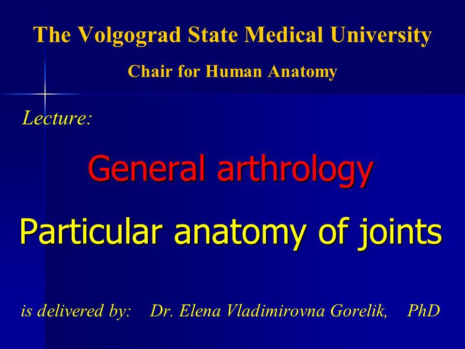 The Volgograd State Medical University Chair for Human Anatomy Lecture: General arthrology Particular anatomy of joints is delivered by: Dr.