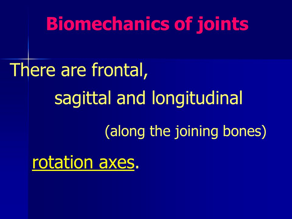 Biomechanics of joints There are frontal, sagittal and longitudinal (along the joining bones) rotation axes.