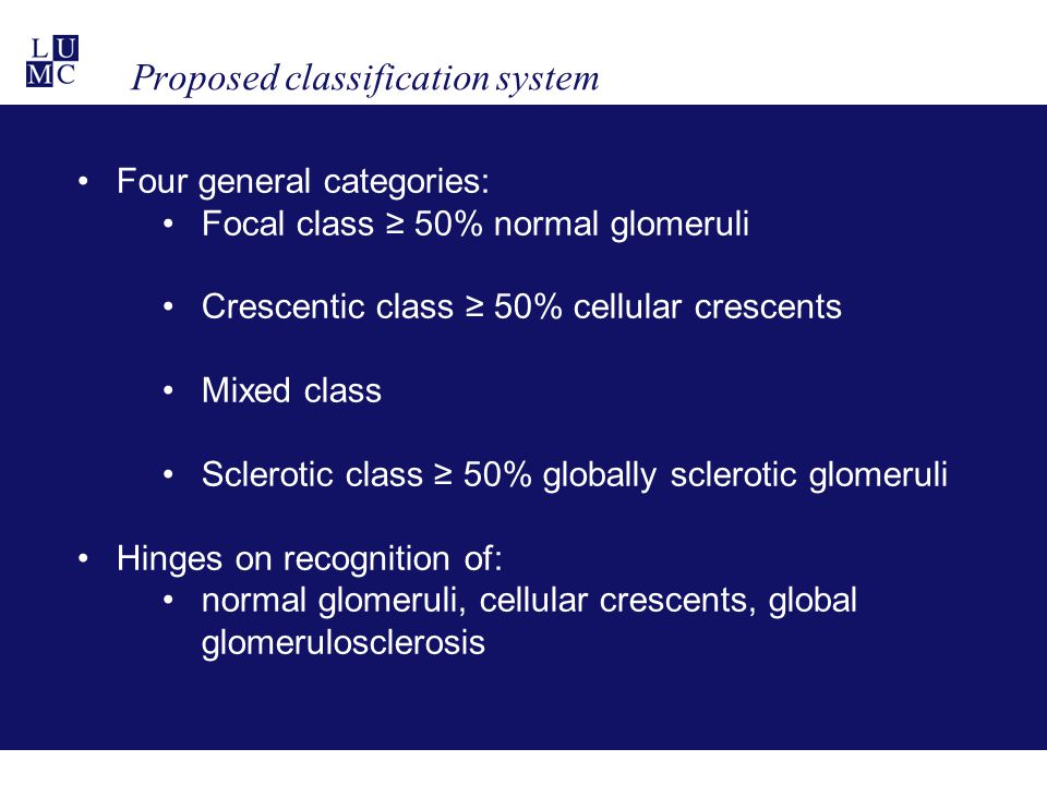 Proposed classification system Four general categories: Focal class ≥ 50% normal glomeruli Crescentic class ≥ 50% cellular crescents Mixed class Sclerotic class ≥ 50% globally sclerotic glomeruli Hinges on recognition of: normal glomeruli, cellular crescents, global glomerulosclerosis