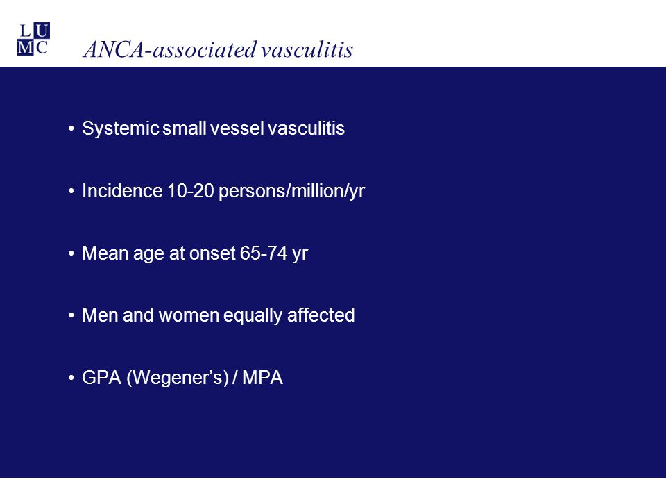 ANCA-associated vasculitis Systemic small vessel vasculitis Incidence 10-20 persons/million/yr Mean age at onset 65-74 yr Men and women equally affected GPA (Wegener's) / MPA