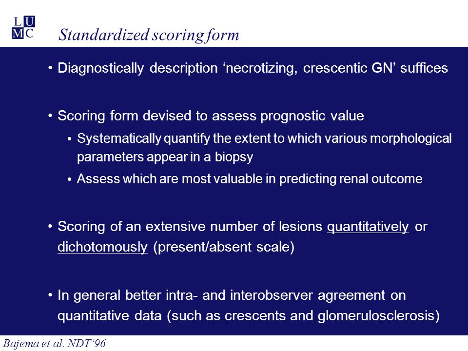 Standardized scoring form Diagnostically description 'necrotizing, crescentic GN' suffices Scoring form devised to assess prognostic value Systematically quantify the extent to which various morphological parameters appear in a biopsy Assess which are most valuable in predicting renal outcome Scoring of an extensive number of lesions quantitatively or dichotomously (present/absent scale) In general better intra- and interobserver agreement on quantitative data (such as crescents and glomerulosclerosis) Bajema et al.