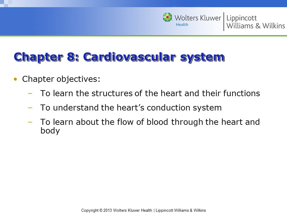 Copyright © 2013 Wolters Kluwer Health | Lippincott Williams & Wilkins Chapter 8: Cardiovascular system Chapter objectives: –To learn the structures of the heart and their functions –To understand the heart's conduction system –To learn about the flow of blood through the heart and body