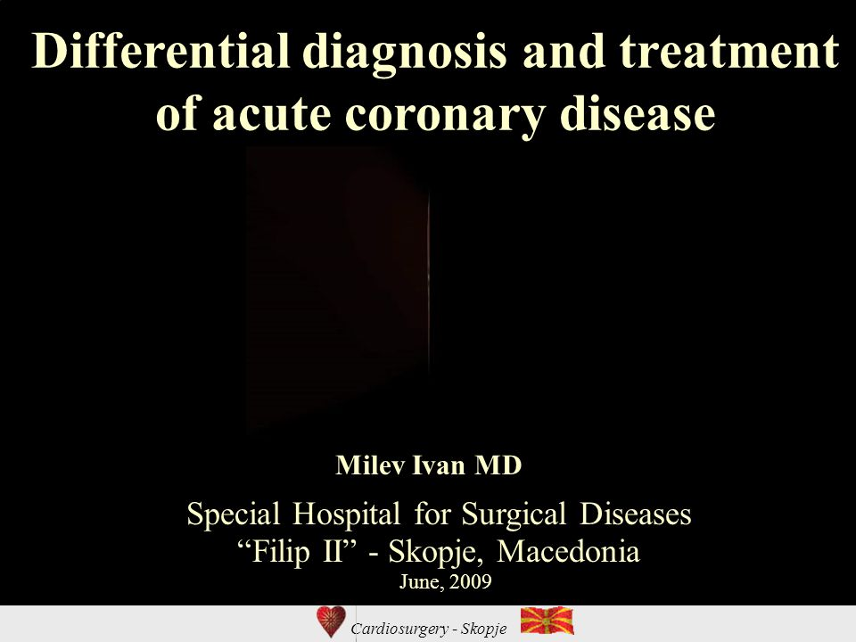 Cardiosurgery - Skopje Differential diagnosis and treatment of acute coronary disease Special Hospital for Surgical Diseases Filip II - Skopje, Macedonia Milev Ivan MD June, 2009