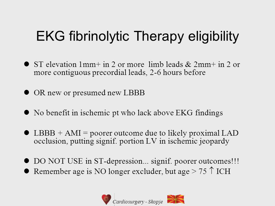 Cardiosurgery - Skopje EKG fibrinolytic Therapy eligibility ST elevation 1mm+ in 2 or more limb leads & 2mm+ in 2 or more contiguous precordial leads, 2-6 hours before OR new or presumed new LBBB No benefit in ischemic pt who lack above EKG findings LBBB + AMI = poorer outcome due to likely proximal LAD occlusion, putting signif.