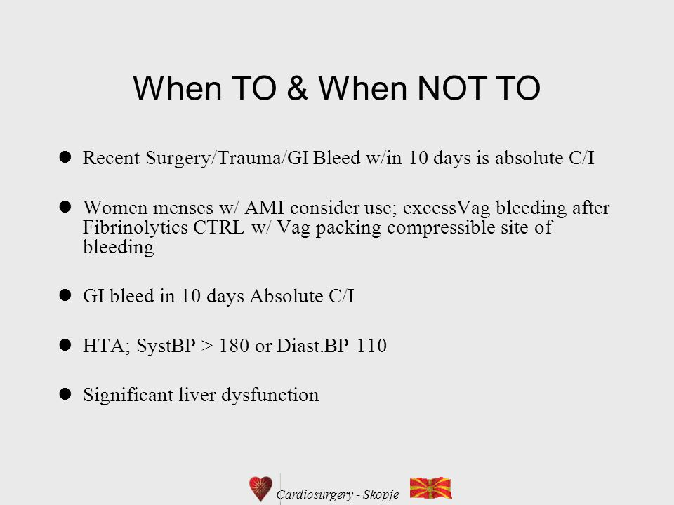 Cardiosurgery - Skopje When TO & When NOT TO Recent Surgery/Trauma/GI Bleed w/in 10 days is absolute C/I Women menses w/ AMI consider use; excessVag bleeding after Fibrinolytics CTRL w/ Vag packing compressible site of bleeding GI bleed in 10 days Absolute C/I HTA; SystBP > 180 or Diast.BP 110 Significant liver dysfunction