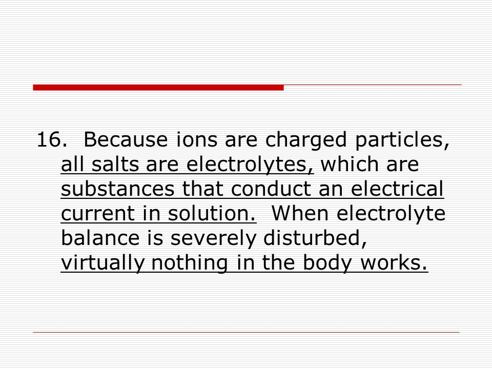 16. Because ions are charged particles, all salts are electrolytes, which are substances that conduct an electrical current in solution. When electrol