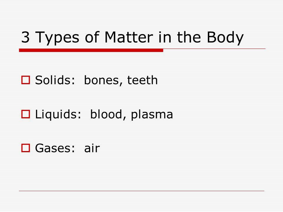 3 Types of Matter in the Body  Solids: bones, teeth  Liquids: blood, plasma  Gases: air