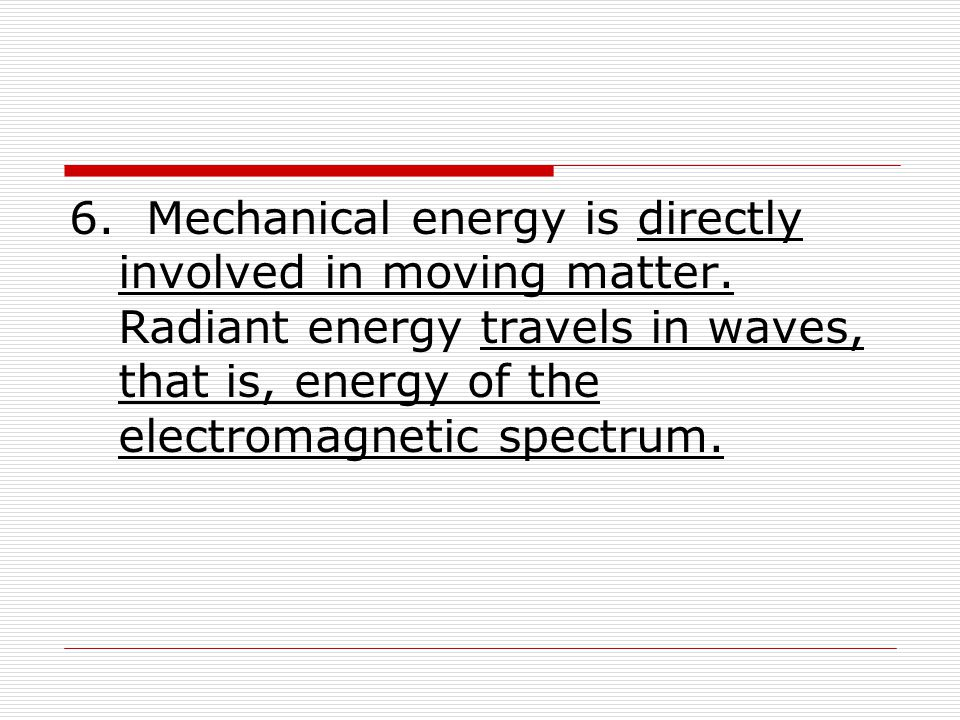 6. Mechanical energy is directly involved in moving matter. Radiant energy travels in waves, that is, energy of the electromagnetic spectrum.