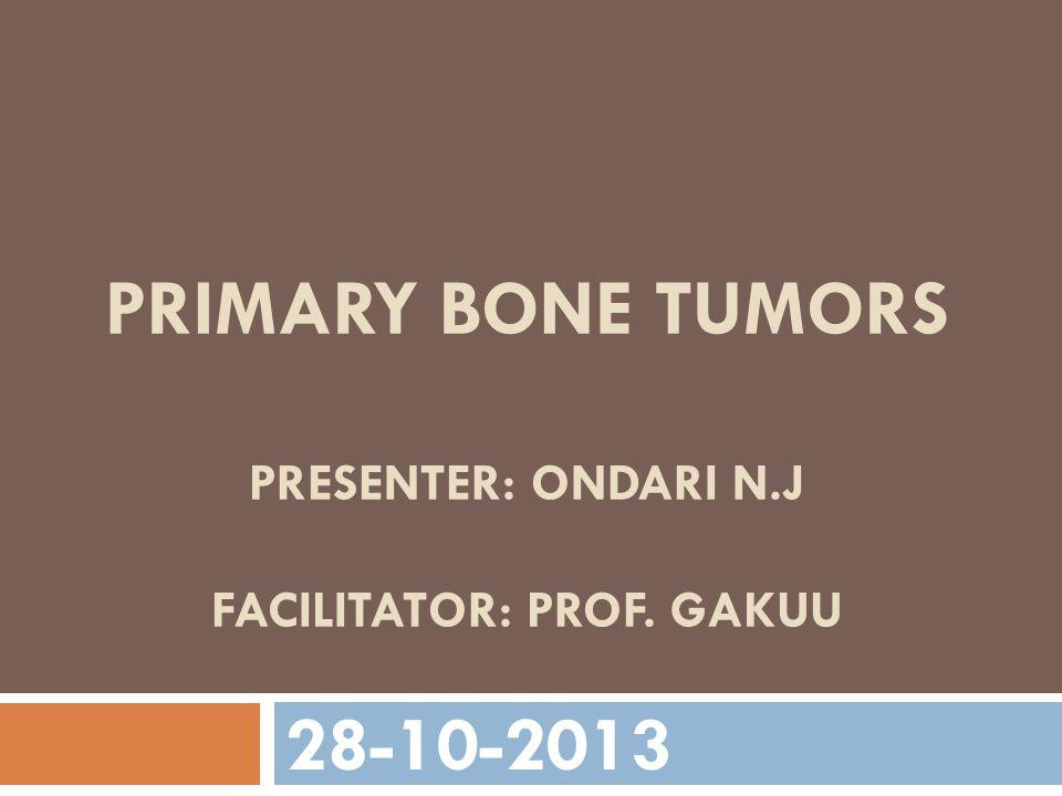 PRIMARY BONE TUMORS PRESENTER: ONDARI N.J FACILITATOR: PROF. GAKUU 28-10-2013