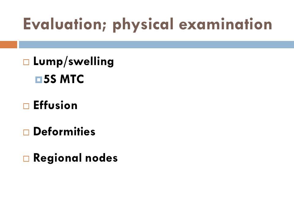 Evaluation; physical examination  Lump/swelling  5S MTC  Effusion  Deformities  Regional nodes