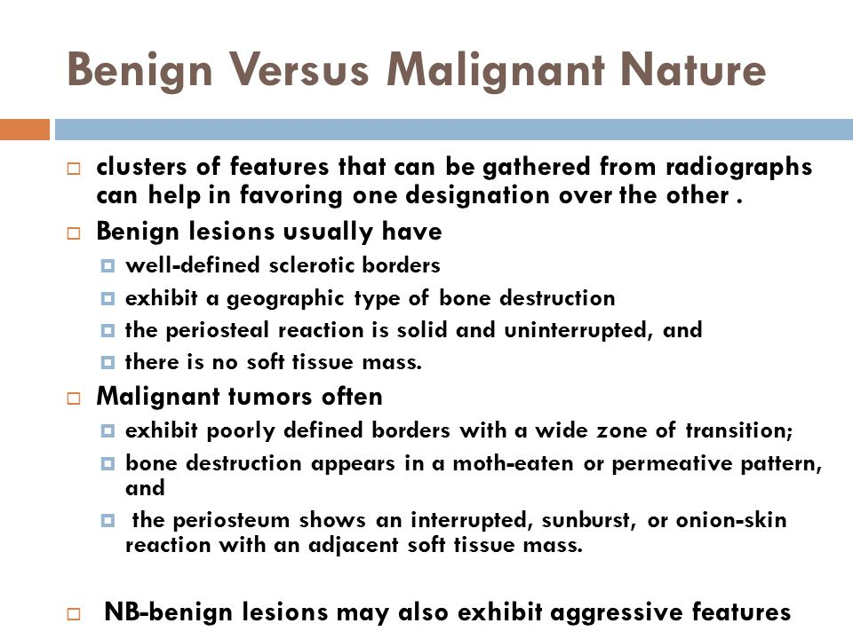 Benign Versus Malignant Nature  clusters of features that can be gathered from radiographs can help in favoring one designation over the other.  Ben