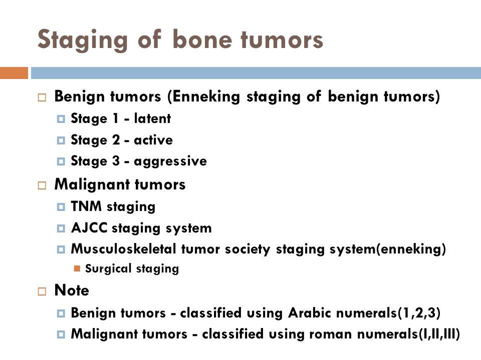 Staging of bone tumors  Benign tumors (Enneking staging of benign tumors)  Stage 1 - latent  Stage 2 - active  Stage 3 - aggressive  Malignant tu