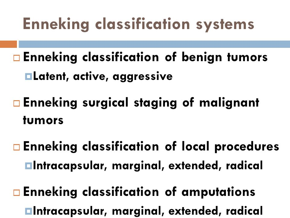 Enneking classification systems  Enneking classification of benign tumors  Latent, active, aggressive  Enneking surgical staging of malignant tumor