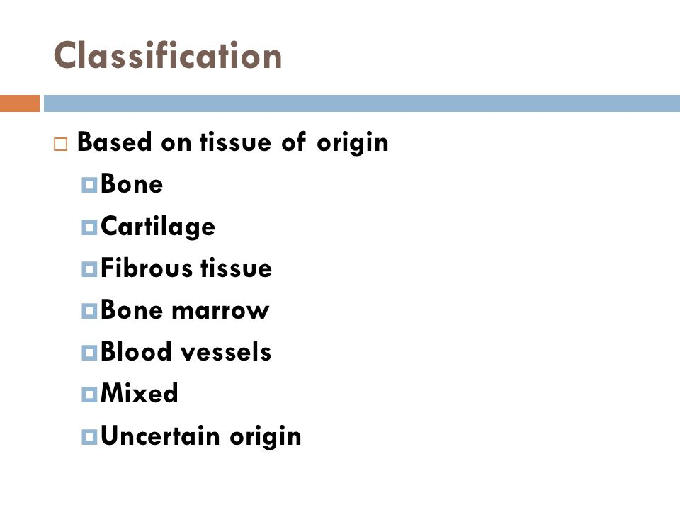 Classification  Based on tissue of origin  Bone  Cartilage  Fibrous tissue  Bone marrow  Blood vessels  Mixed  Uncertain origin