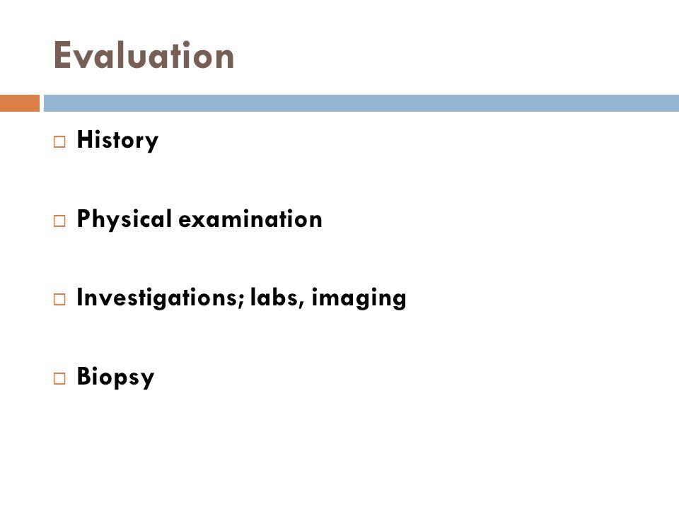 Evaluation  History  Physical examination  Investigations; labs, imaging  Biopsy