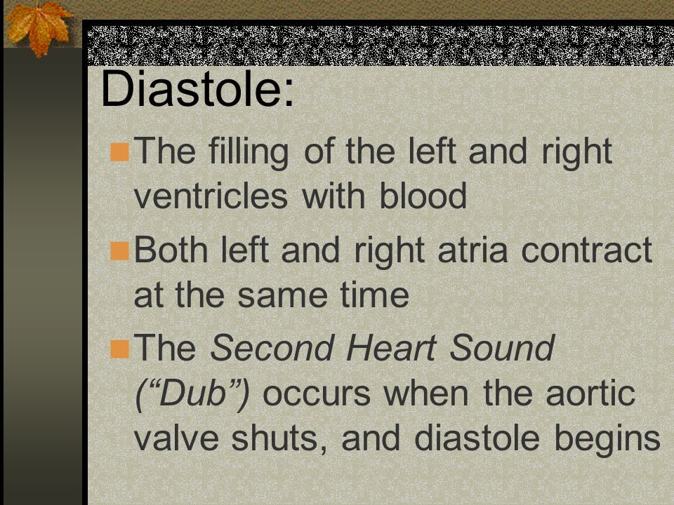 Diastole: The filling of the left and right ventricles with blood Both left and right atria contract at the same time The Second Heart Sound ( Dub ) occurs when the aortic valve shuts, and diastole begins