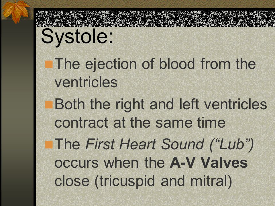 Systole: The ejection of blood from the ventricles Both the right and left ventricles contract at the same time The First Heart Sound ( Lub ) occurs when the A-V Valves close (tricuspid and mitral)