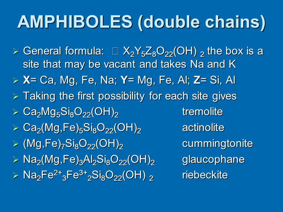 AMPHIBOLES (double chains)  General formula:  X 2 Y 5 Z 8 O 22 (OH) 2 the box is a site that may be vacant and takes Na and K  X= Ca, Mg, Fe, Na; Y= Mg, Fe, Al; Z= Si, Al  Taking the first possibility for each site gives  Ca 2 Mg 5 Si 8 O 22 (OH) 2 tremolite  Ca 2 (Mg,Fe) 5 Si 8 O 22 (OH) 2 actinolite  (Mg,Fe) 7 Si 8 O 22 (OH) 2 cummingtonite  Na 2 (Mg,Fe) 3 Al 2 Si 8 O 22 (OH) 2 glaucophane  Na 2 Fe 2+ 3 Fe 3+ 2 Si 8 O 22 (OH) 2 riebeckite