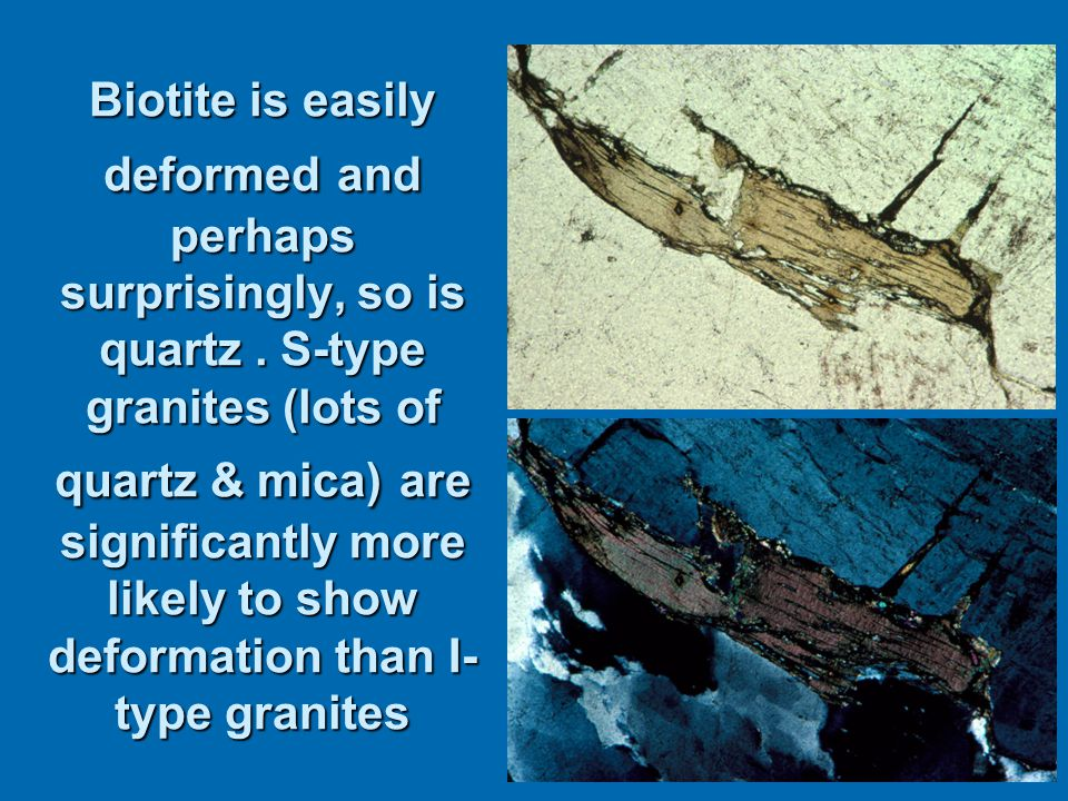 Biotite is easily deformed and perhaps surprisingly, so is quartz.
