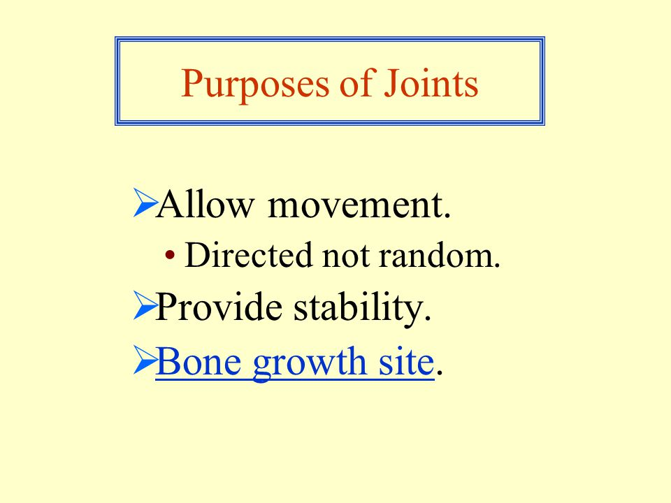 Purposes of Joints  Allow movement. Directed not random.