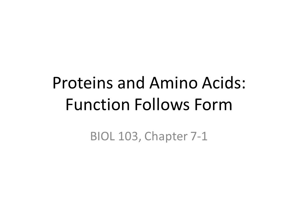Proteins and Amino Acids: Function Follows Form BIOL 103, Chapter 7-1