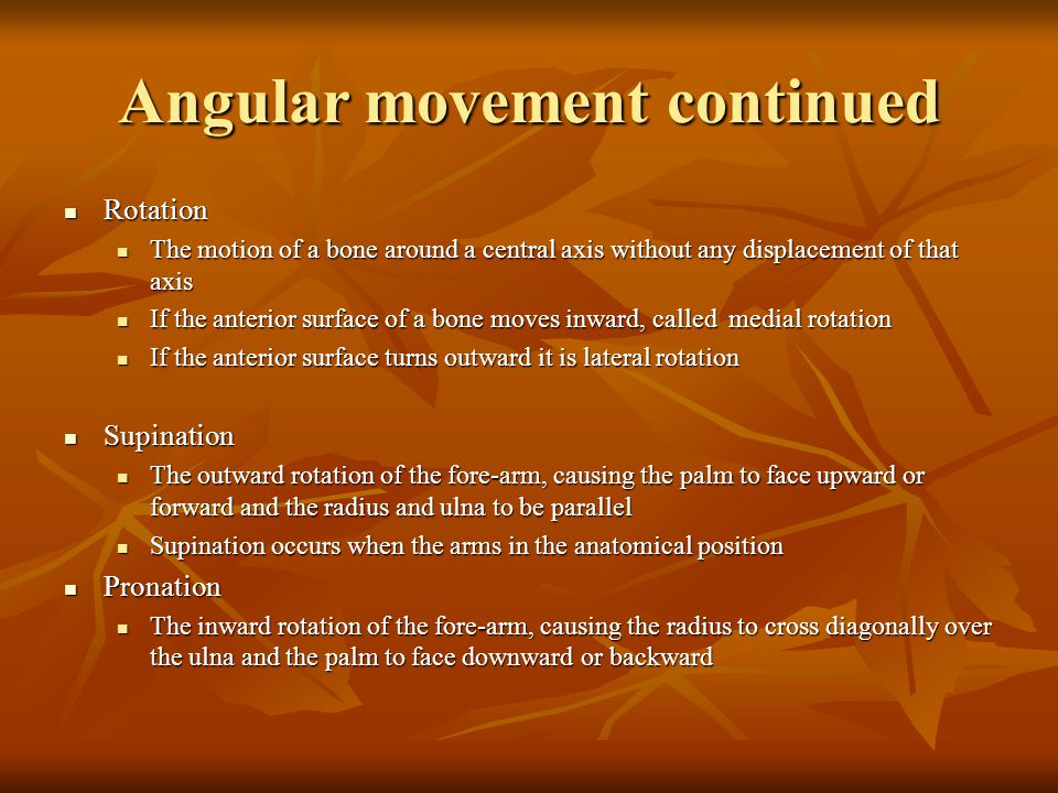 Angular movement continued Rotation Rotation The motion of a bone around a central axis without any displacement of that axis The motion of a bone around a central axis without any displacement of that axis If the anterior surface of a bone moves inward, called medial rotation If the anterior surface of a bone moves inward, called medial rotation If the anterior surface turns outward it is lateral rotation If the anterior surface turns outward it is lateral rotation Supination Supination The outward rotation of the fore-arm, causing the palm to face upward or forward and the radius and ulna to be parallel The outward rotation of the fore-arm, causing the palm to face upward or forward and the radius and ulna to be parallel Supination occurs when the arms in the anatomical position Supination occurs when the arms in the anatomical position Pronation Pronation The inward rotation of the fore-arm, causing the radius to cross diagonally over the ulna and the palm to face downward or backward The inward rotation of the fore-arm, causing the radius to cross diagonally over the ulna and the palm to face downward or backward