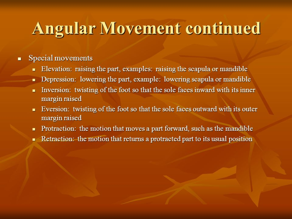 Angular Movement continued Special movements Special movements Elevation: raising the part, examples: raising the scapula or mandible Elevation: raising the part, examples: raising the scapula or mandible Depression: lowering the part, example: lowering scapula or mandible Depression: lowering the part, example: lowering scapula or mandible Inversion: twisting of the foot so that the sole faces inward with its inner margin raised Inversion: twisting of the foot so that the sole faces inward with its inner margin raised Eversion: twisting of the foot so that the sole faces outward with its outer margin raised Eversion: twisting of the foot so that the sole faces outward with its outer margin raised Protraction: the motion that moves a part forward, such as the mandible Protraction: the motion that moves a part forward, such as the mandible Retraction: the motion that returns a protracted part to its usual position Retraction: the motion that returns a protracted part to its usual position