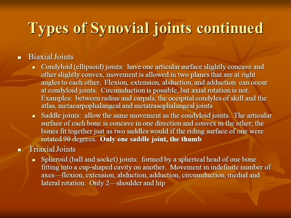 Types of Synovial joints continued Biaxial Joints Biaxial Joints Condyloid (ellipsoid) joints: have one articular surface slightly concave and other slightly convex, movement is allowed in two planes that are at right angles to each other.