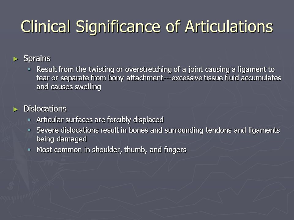 Clinical Significance of Articulations ► Sprains  Result from the twisting or overstretching of a joint causing a ligament to tear or separate from bony attachment---excessive tissue fluid accumulates and causes swelling ► Dislocations  Articular surfaces are forcibly displaced  Severe dislocations result in bones and surrounding tendons and ligaments being damaged  Most common in shoulder, thumb, and fingers