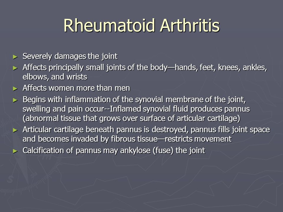 Rheumatoid Arthritis ► Severely damages the joint ► Affects principally small joints of the body—hands, feet, knees, ankles, elbows, and wrists ► Affects women more than men ► Begins with inflammation of the synovial membrane of the joint, swelling and pain occur--Inflamed synovial fluid produces pannus (abnormal tissue that grows over surface of articular cartilage) ► Articular cartilage beneath pannus is destroyed, pannus fills joint space and becomes invaded by fibrous tissue—restricts movement ► Calcification of pannus may ankylose (fuse) the joint