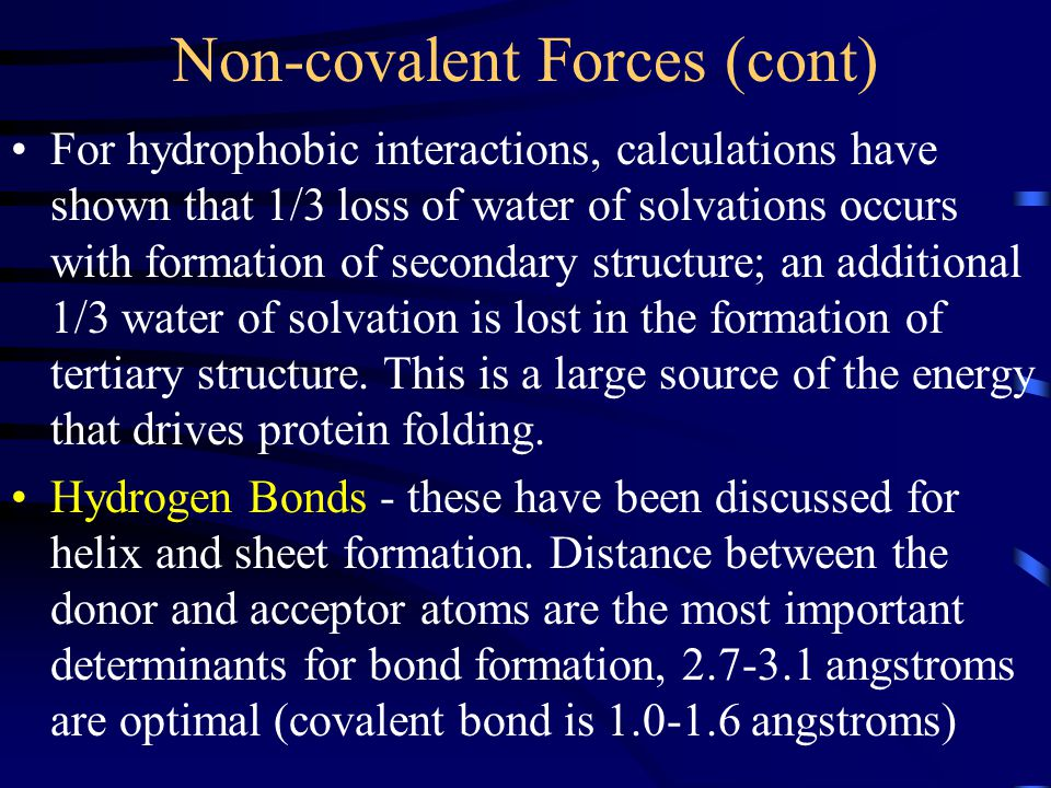 Non-covalent Forces (cont) For hydrophobic interactions, calculations have shown that 1/3 loss of water of solvations occurs with formation of secondary structure; an additional 1/3 water of solvation is lost in the formation of tertiary structure.