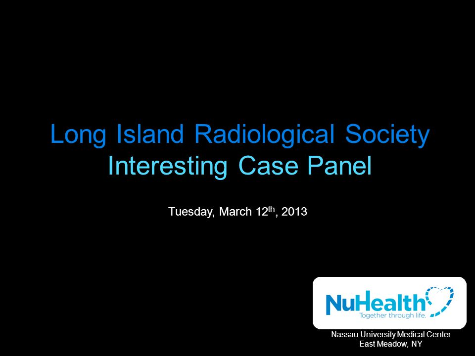 Long Island Radiological Society Interesting Case Panel Tuesday, March 12 th, 2013 Nassau University Medical Center East Meadow, NY
