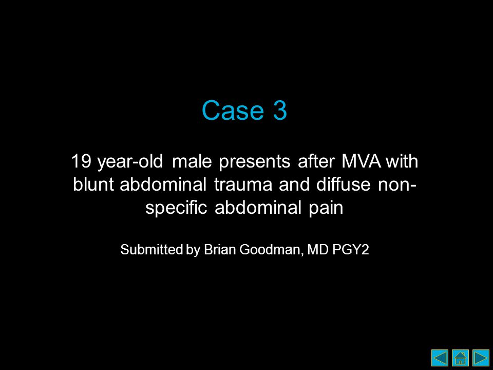 Case 3 19 year-old male presents after MVA with blunt abdominal trauma and diffuse non- specific abdominal pain Submitted by Brian Goodman, MD PGY2