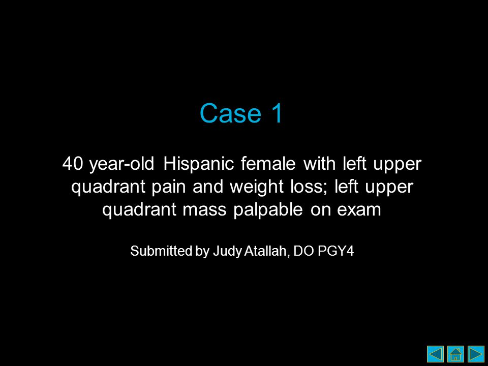 Case 1 40 year-old Hispanic female with left upper quadrant pain and weight loss; left upper quadrant mass palpable on exam Submitted by Judy Atallah, DO PGY4