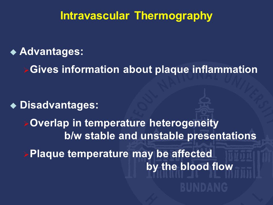  Advantages:  Gives information about plaque inflammation  Disadvantages:  Overlap in temperature heterogeneity b/w stable and unstable presentations  Plaque temperature may be affected by the blood flow