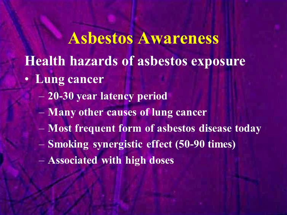 Asbestos Awareness Lung cancer –20-30 year latency period –Many other causes of lung cancer –Most frequent form of asbestos disease today –Smoking syn