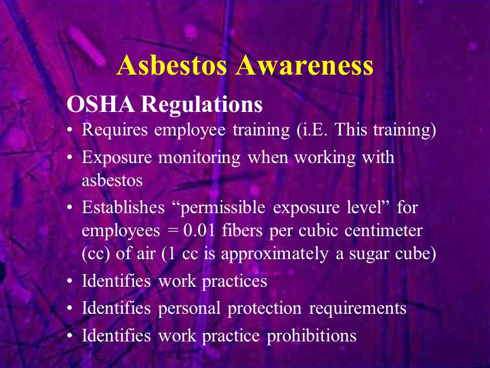 """Asbestos Awareness Requires employee training (i.E. This training) Exposure monitoring when working with asbestos Establishes """"permissible exposure le"""