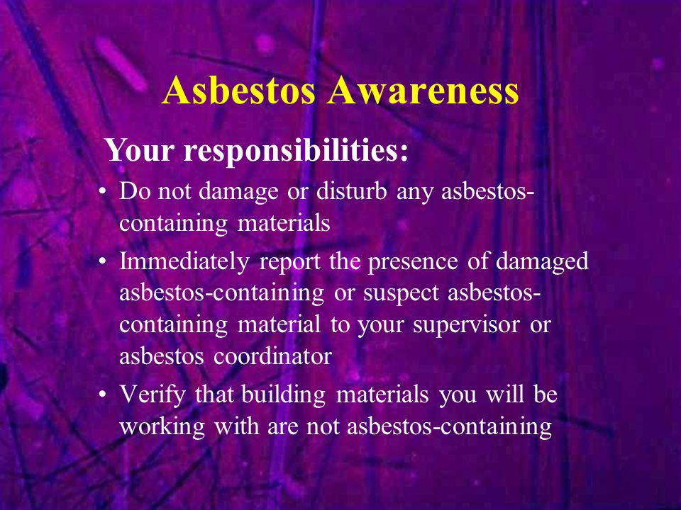 Asbestos Awareness Do not damage or disturb any asbestos- containing materials Immediately report the presence of damaged asbestos-containing or suspe